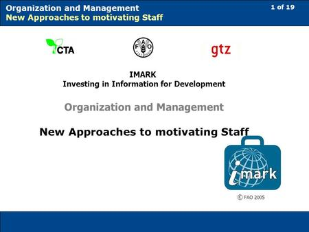 1 of 19 Organization and Management New Approaches to motivating Staff IMARK Investing in Information for Development Organization and Management New Approaches.
