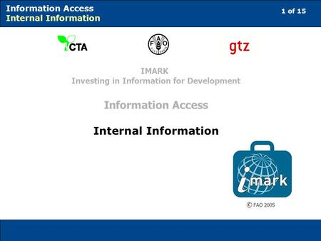 1 of 15 Information Access Internal Information © FAO 2005 IMARK Investing in Information for Development Information Access Internal Information.