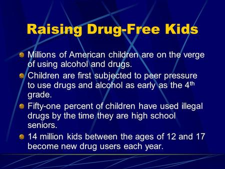 Raising Drug-Free Kids Millions of American children are on the verge of using alcohol and drugs. Children are first subjected to peer pressure to use.