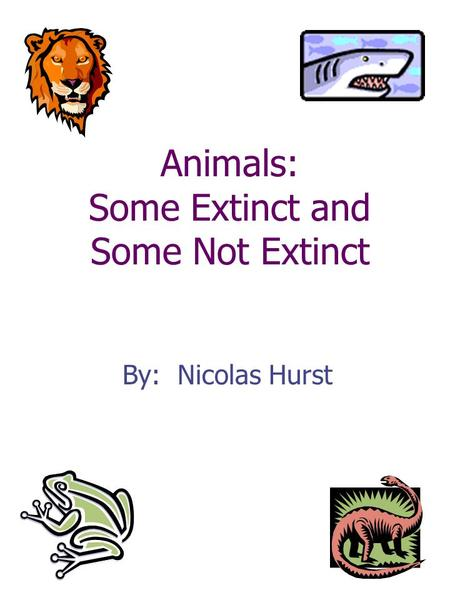 Animals: Some Extinct and Some Not Extinct By: Nicolas Hurst.