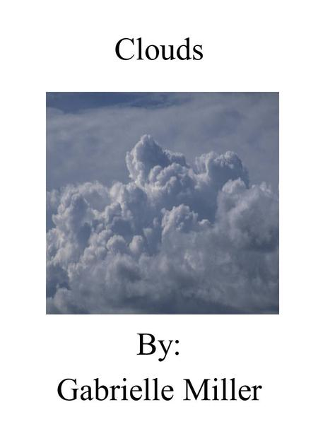 Clouds By: Gabrielle Miller. Dedication Page I dedicate this book to my mom for loving me and letting me in Her life for ever.