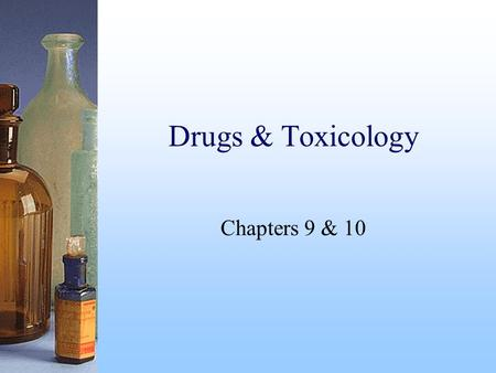 Drugs & Toxicology Chapters 9 & 10. Drugs Are natural or synthetic substances designed to affect the subject psychologically or physiologically.