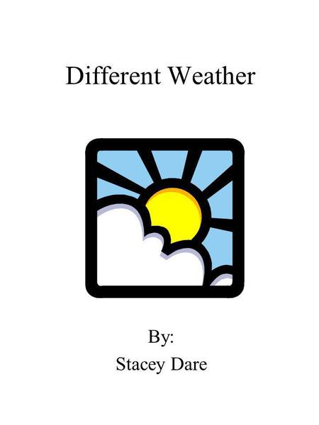 Different Weather By: Stacey Dare. Dedication Page I dedicate this book to Mrs. Flakes and Mrs. Garrett.