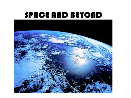SPACE AND BEYOND. Did you know that our Earth is moving every second? Did you know that there are many planets far away? If you didnt know this, then.