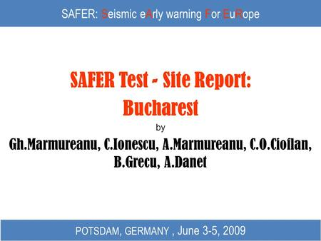 SAFER: Seismic eArly warning For EuRope SAFER Test - Site Report: Bucharest by Gh.Marmureanu, C.Ionescu, A.Marmureanu, C.O.Cioflan, B.Grecu, A.Danet POTSDAM,