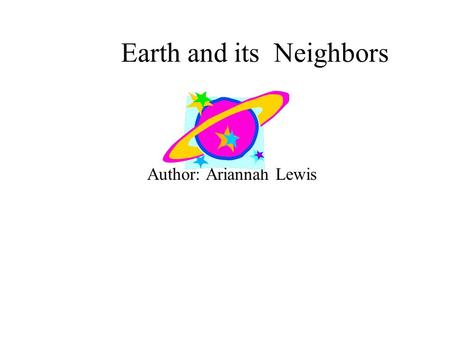 Earth and its Neighbors Author: Ariannah Lewis. I dedicate this book to my brother, Zephiniah.