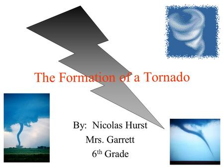 By: Nicolas Hurst Mrs. Garrett 6 th Grade The Formation of a Tornado.