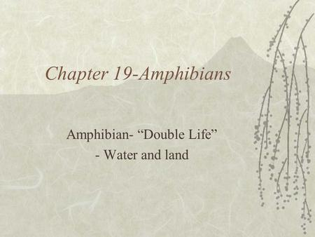 Chapter 19-Amphibians Amphibian- Double Life - Water and land.