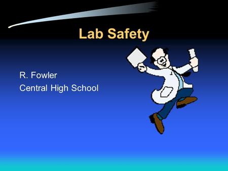 Lab Safety R. Fowler Central High School Why is Lab Safety Important? Lab safety is a major aspect of every lab based science class. Lab safety rules.