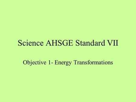 Science AHSGE Standard VII Objective 1- Energy Transformations.