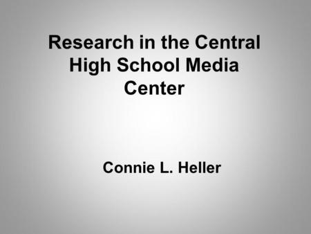 Research in the Central High School Media Center Connie L. Heller.