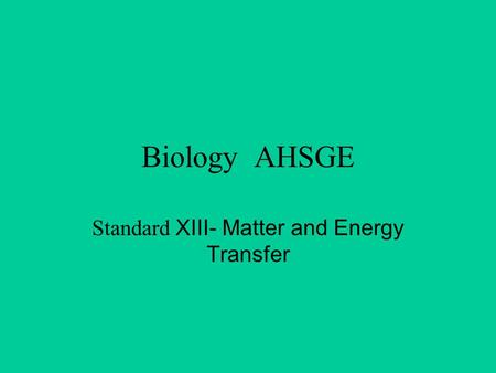 Biology AHSGE Standard XIII- Matter and Energy Transfer.