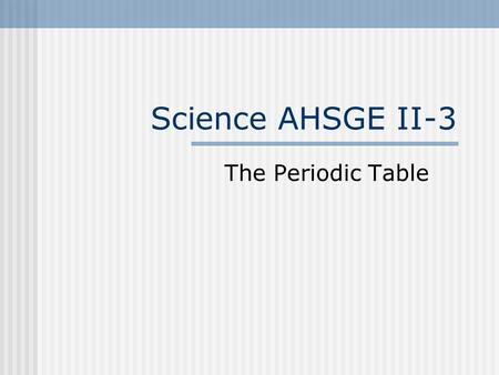 Science AHSGE II-3 The Periodic Table. Element- Any substance that can not be broken down into simpler forms Listed in squares w/basic items: Atomic number-