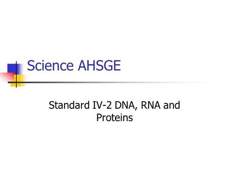 Science AHSGE Standard IV-2 DNA, RNA and Proteins.