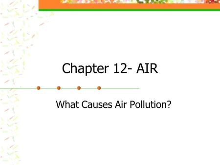 Chapter 12- AIR What Causes Air Pollution?. What causes air pollution? Clean air: Mostly N & O, small amounts of argon, CO2 and H2O. Air pollution- harmful.