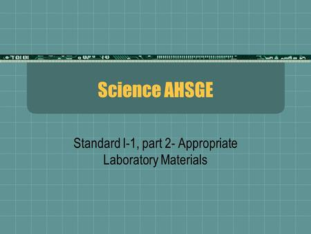 Science AHSGE Standard I-1, part 2- Appropriate Laboratory Materials.