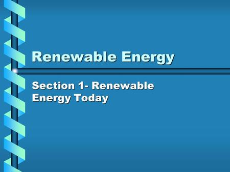 Renewable Energy Section 1- Renewable Energy Today.