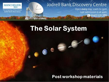 The Solar System Post workshop materials You will need... Your copies of your worksheets Jodrell Bank Discovery Centre.