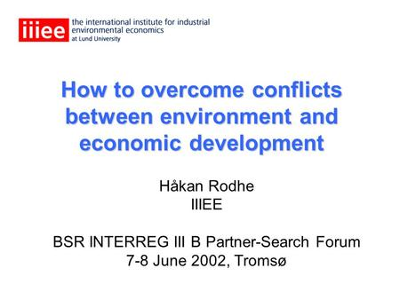 How to overcome conflicts between environment and economic development Håkan Rodhe IIIEE BSR INTERREG III B Partner-Search Forum 7-8 June 2002, Tromsø