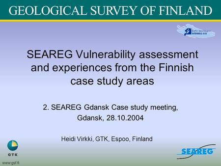 Www.gsf.fi SEAREG Vulnerability assessment and experiences from the Finnish case study areas 2. SEAREG Gdansk Case study meeting, Gdansk, 28.10.2004 Heidi.