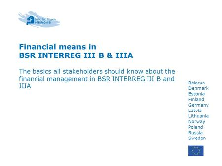 Financial means in BSR INTERREG III B & IIIA The basics all stakeholders should know about the financial management in BSR INTERREG III B and IIIA Belarus.