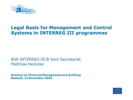 Legal Basis for Management and Control Systems in INTERREG III programmes BSR INTERREG III B Joint Secretariat Matthias Heinicke Seminar on Financial Management.