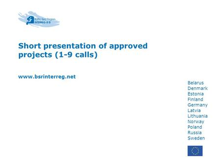 Belarus Denmark Estonia Finland Germany Latvia Lithuania Norway Poland Russia Sweden Short presentation of approved projects (1-9 calls) www.bsrinterreg.net.