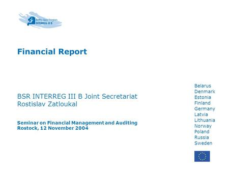 Belarus Denmark Estonia Finland Germany Latvia Lithuania Norway Poland Russia Sweden Financial Report BSR INTERREG III B Joint Secretariat Rostislav Zatloukal.