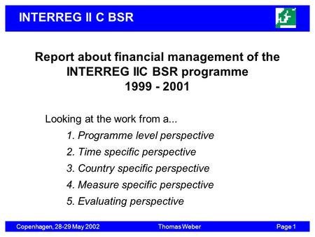 INTERREG II C BSR Copenhagen, 28-29 May 2002Thomas WeberPage 1 Report about financial management of the INTERREG IIC BSR programme 1999 - 2001 Looking.