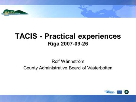 TACIS - Practical experiences Riga 2007-09-26 Rolf Wännström County Administrative Board of Västerbotten.