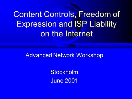 Content Controls, Freedom of Expression and ISP Liability on the Internet Advanced Network Workshop Stockholm June 2001.