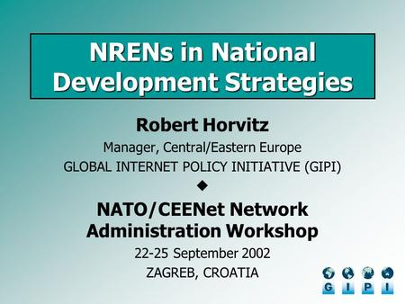 NRENs in National Development Strategies Robert Horvitz Manager, Central/Eastern Europe GLOBAL INTERNET POLICY INITIATIVE (GIPI) NATO/CEENet Network Administration.
