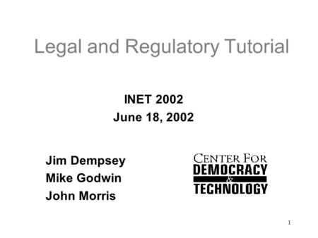 1 Legal and Regulatory Tutorial INET 2002 June 18, 2002 Jim Dempsey Mike Godwin John Morris.