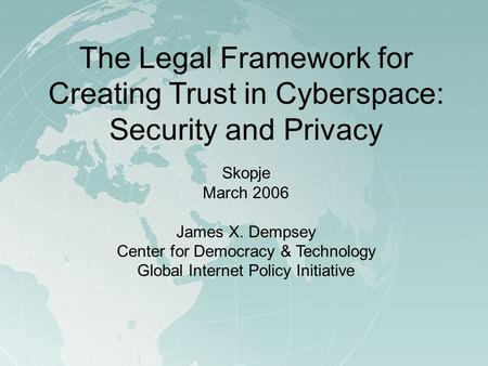 The Legal Framework for Creating Trust in Cyberspace: Security and Privacy Skopje March 2006 James X. Dempsey Center for Democracy & Technology Global.
