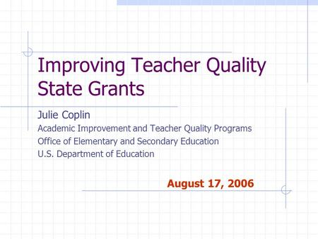 Improving Teacher Quality State Grants Julie Coplin Academic Improvement and Teacher Quality Programs Office of Elementary and Secondary Education U.S.