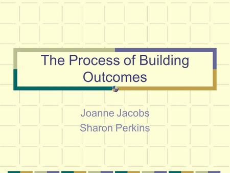 The Process of Building Outcomes Joanne Jacobs Sharon Perkins.