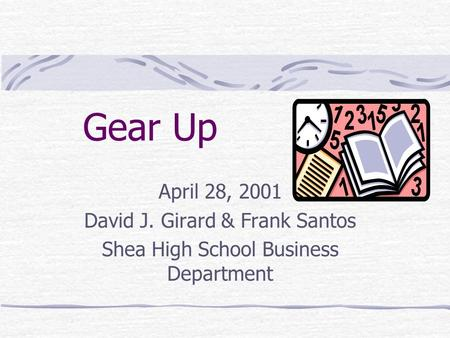 Gear Up April 28, 2001 David J. Girard & Frank Santos Shea High School Business Department.