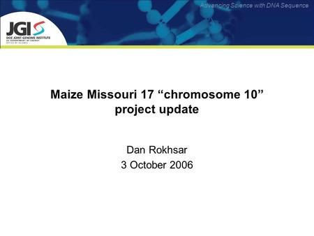 Advancing Science with DNA Sequence Maize Missouri 17 chromosome 10 project update Dan Rokhsar 3 October 2006.