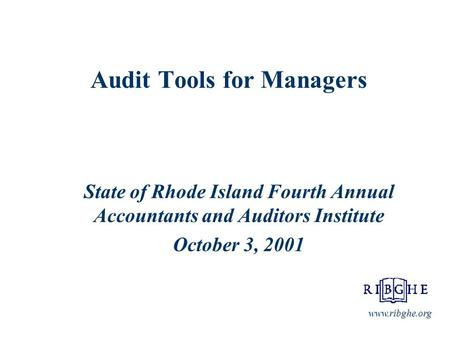 Audit Tools for Managers State of Rhode Island Fourth Annual Accountants and Auditors Institute October 3, 2001 www.ribghe.org.