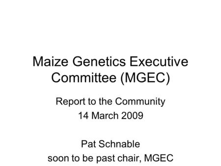 Maize Genetics Executive Committee (MGEC) Report to the Community 14 March 2009 Pat Schnable soon to be past chair, MGEC.