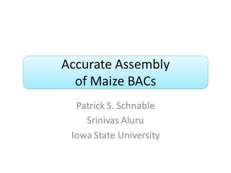 Accurate Assembly of Maize BACs Patrick S. Schnable Srinivas Aluru Iowa State University.