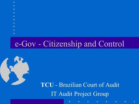 E-Gov - Citizenship and Control TCU - Brazilian Court of Audit IT Audit Project Group.