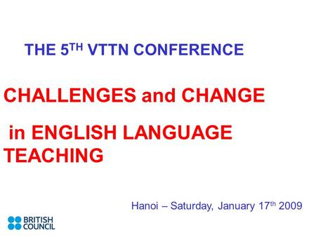 THE 5 TH VTTN CONFERENCE CHALLENGES and CHANGE in ENGLISH LANGUAGE TEACHING Hanoi – Saturday, January 17 th 2009.