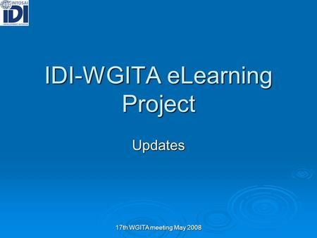 17th WGITA meeting May 2008 IDI-WGITA eLearning Project Updates.