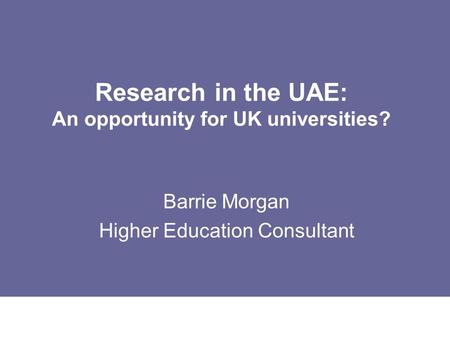 Research in the UAE: An opportunity for UK universities? Barrie Morgan Higher Education Consultant.