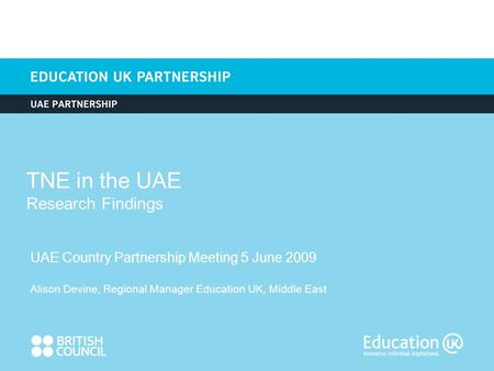 TNE in the UAE Research Findings UAE Country Partnership Meeting 5 June 2009 Alison Devine, Regional Manager Education UK, Middle East.