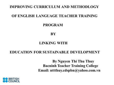 IMPROVING CURRICULUM AND METHODLOGY OF ENGLISH LANGUAGE TEACHER TRAINING PROGRAM BY LINKING WITH EDUCATION FOR SUSTAINABLE DEVELOPMENT By Nguyen Thi Thu.