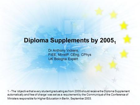 Diploma Supplements by 2005 1 Dr Anthony Vickers, FIEE, MInstP, CEng, CPhys UK Bologna Expert 1 - The objective that every student graduating as from 2005.
