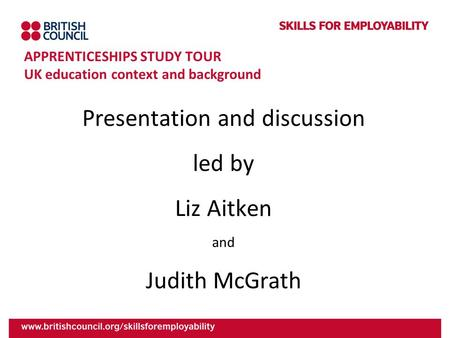 APPRENTICESHIPS STUDY TOUR UK education context and background Presentation and discussion led by Liz Aitken and Judith McGrath.