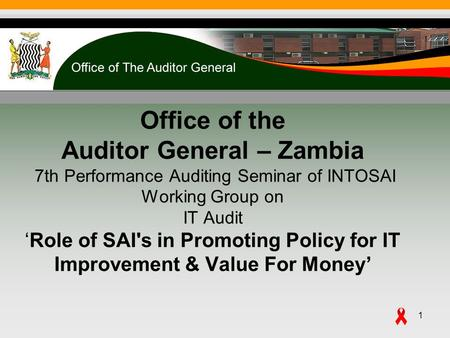 Office of the Auditor General – Zambia 7th Performance Auditing Seminar of INTOSAI Working Group on IT AuditRole of SAI's in Promoting Policy for IT Improvement.
